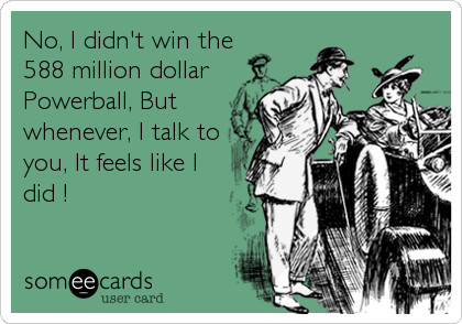 No, I didn't win the  588 million dollar Powerball, But whenever, I talk to you, It feels like I did ! ❤