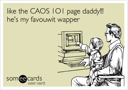 like the CAOS 1O1 page daddy!!! he's my favouwit wapper