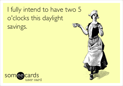 I fully intend to have two 5 o'clocks this daylight savings.