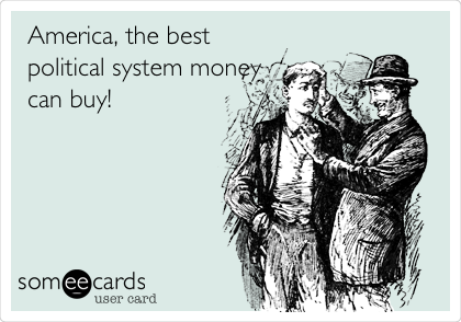 America, the best political system money can buy!