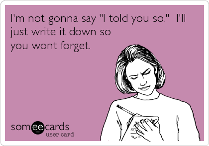 """I'm not gonna say """"I told you so.""""  I'll just write it down so you wont forget."""