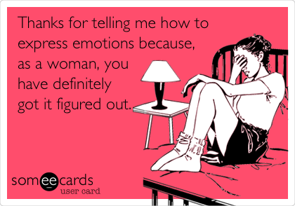 Thanks for telling me how to express emotions because, as a woman, you have definitely got it figured out.