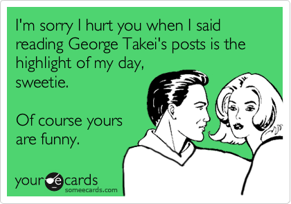 I'm sorry I hurt you when I said reading George Takei's posts is the highlight of my day, 