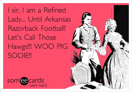 I sir, I am a Refined Lady... Until Arkansas Razorback Football!   Let's Call Those Hawgs!!! WOO PIG SOOIE!!