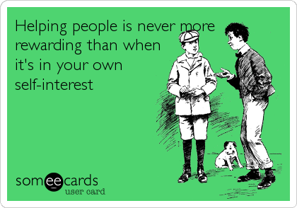 Helping people is never more rewarding than when it's in your own self-interest