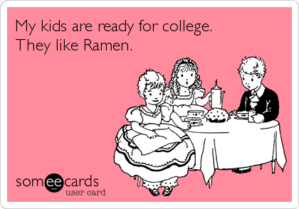 My kids are ready for college. They like Ramen.