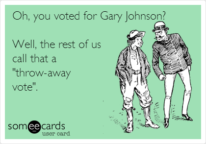 "Oh, you voted for Gary Johnson?   Well, the rest of us call that a ""throw-away vote""."