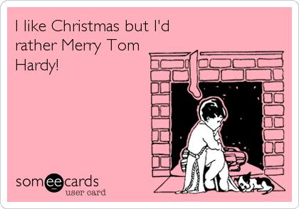 I like Christmas but I'd rather Merry Tom  Hardy!