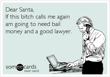 Dear Santa, If this bitch calls me again am going to need bail money and a good lawyer.