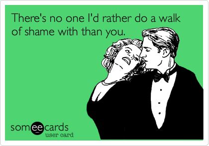 There's no one I'd rather do a walk of shame with than you.