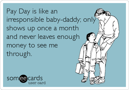 Pay Day is like an irresponsible baby-daddy; only shows up once a month and never leaves enough money to see me through.