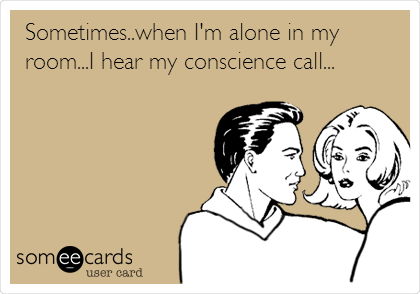 Sometimes..when I'm alone in my room...I hear my conscience call...