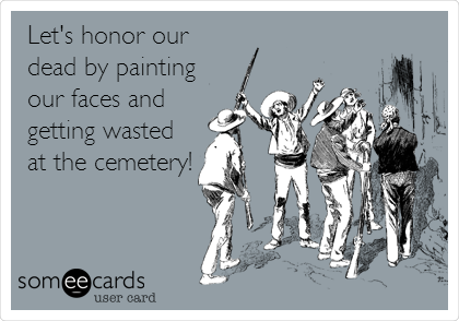 Let's honor our dead by painting our faces and getting wasted at the cemetery!