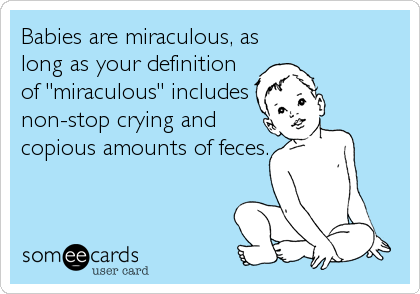 "Babies are miraculous, as long as your definition of ""miraculous"" includes non-stop crying and copious amounts of feces."