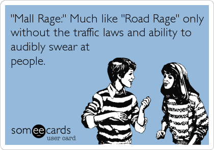 """Mall Rage:"" Much like ""Road Rage"" only without the traffic laws and ability to audibly swear at people."
