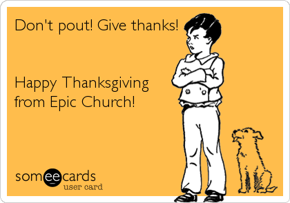 Don't pout! Give thanks!   Happy Thanksgiving from Epic Church!