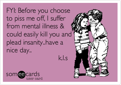 FYI: Before you chooseto piss me off, I sufferfrom mental illness &could easily kill you andplead insanity..have anice day..