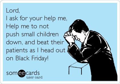 Lord, I ask for your help me, Help me to not push small children down, and beat their patients as I head out on Black Friday!