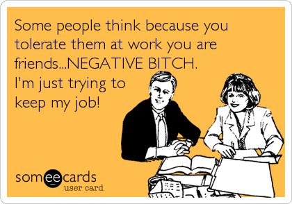 Some people think because you tolerate them at work you are friends...NEGATIVE BITCH.  I'm just trying to keep my job!