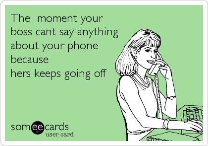 The  moment your boss cant say anythingabout your phonebecausehers keeps going off