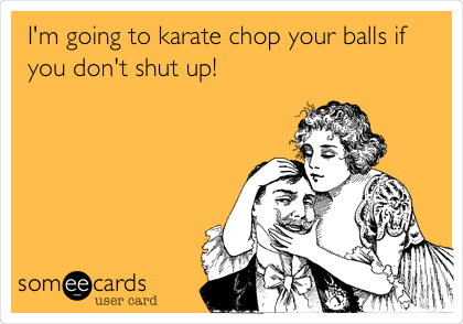 I'm going to karate chop your balls if you don't shut up!