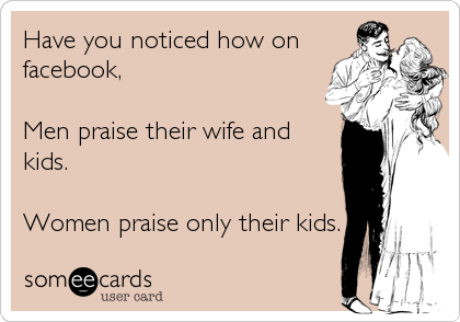 Have you noticed how on facebook,  Men praise their wife and kids.  Women praise only their kids.
