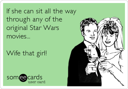If she can sit all the way through any of the original Star Wars movies...  Wife that girl!