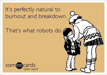It's perfectly natural to burnout and breakdown.  That's what robots do.