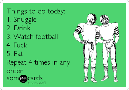 Things to do today: 1. Snuggle 2. Drink 3. Watch football 4. Fuck 5. Eat Repeat 4 times in any order