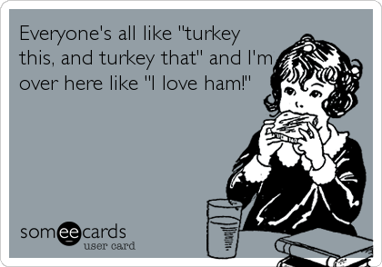 """Everyone's all like """"turkey this, and turkey that"""" and I'm over here like """"I love ham!"""""""