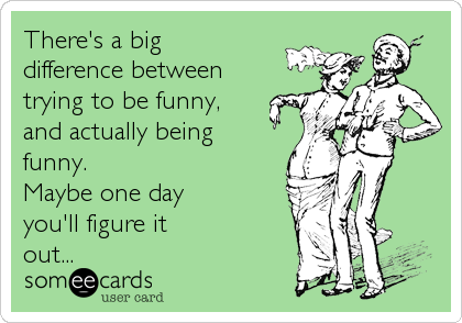 There's a big  difference between trying to be funny, and actually being funny. Maybe one day you'll figure it out...