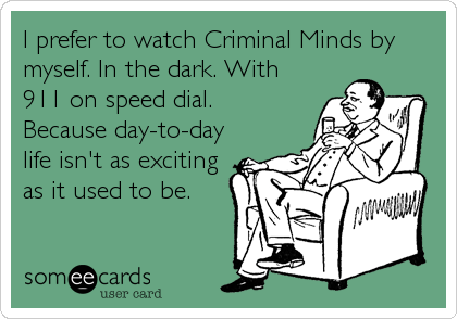 I prefer to watch Criminal Minds by myself. In the dark. With 911 on speed dial.  Because day-to-day life isn't as exciting as it used to be.