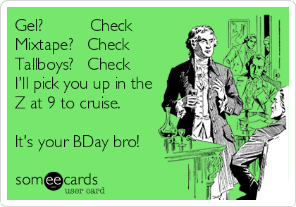Gel?          CheckMixtape?   CheckTallboys?   CheckI'll pick you up in theZ at 9 to cruise.It's your BDay bro!