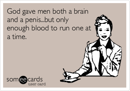 God gave men both a brain and a penis...but only enoughblood to run one at atime.