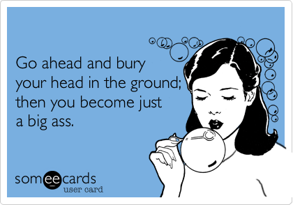 Bend over and bury your head...become a big ass.