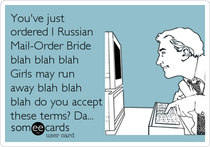 You've just ordered I Russian Mail-Order Bride blah blah blah  Girls may run  away blah blah blah do you accept these terms? Da...