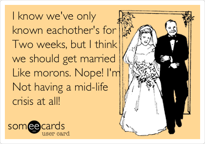 I know we've only known eachother's for Two weeks, but I think we should get married Like morons. Nope! I'm Not having a mid-life crisis at all!