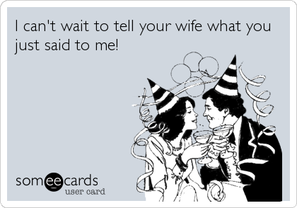 I can't wait to tell your wife what you just said to me!