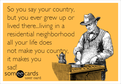 So you say your country, but you ever grew up or lived there...living in a residential neighborhood all your life does not make you country, it makes you sad!
