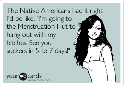 """The Native Americans had it right. I'd be like, """"I'm going to the Menstruation Hut to hang out with my bitches. See you suckers in 5 to 7 days!"""""""