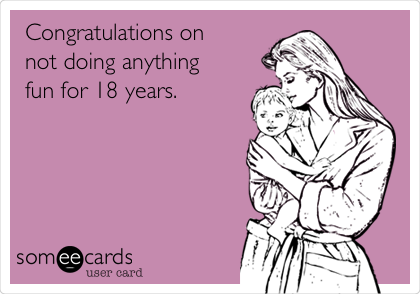 Congratulations on not doing anything fun for 18 years.