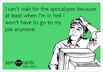 I can't wait for the apocalypse because at least when I'm in hell I won't have to go to my job anymore.