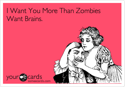 I Want You More ThanZombies Want Brains.