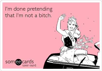 I'm done pretending that I'm not a bitch.