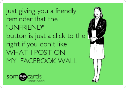 """Just giving you a friendly reminder that the """"UNFRIEND"""" button is just a click to the right if you don't like  WHAT I POST ON  MY  FACEBOOK WALL"""