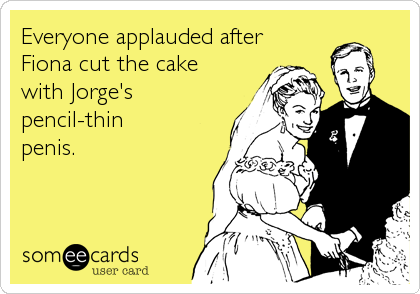 Everyone applauded after Fiona cut the cake with Jorge's  pencil-thin penis.