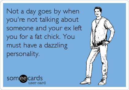 Not a day goes by whenyou're not talking aboutsomeone and your ex leftyou for a fat chick. Youmust have a dazzlingpersonality.