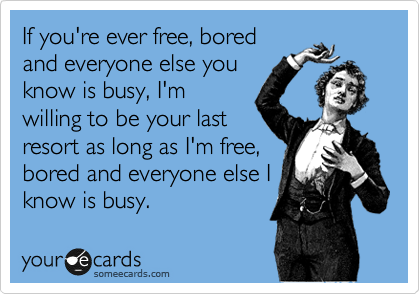 If you're ever free, bored