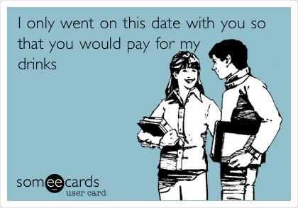 I only went on this date with you so that you would pay for my drinks