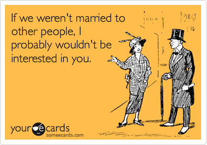 If we weren't married to  other people, I probably wouldn't be  interested in you.